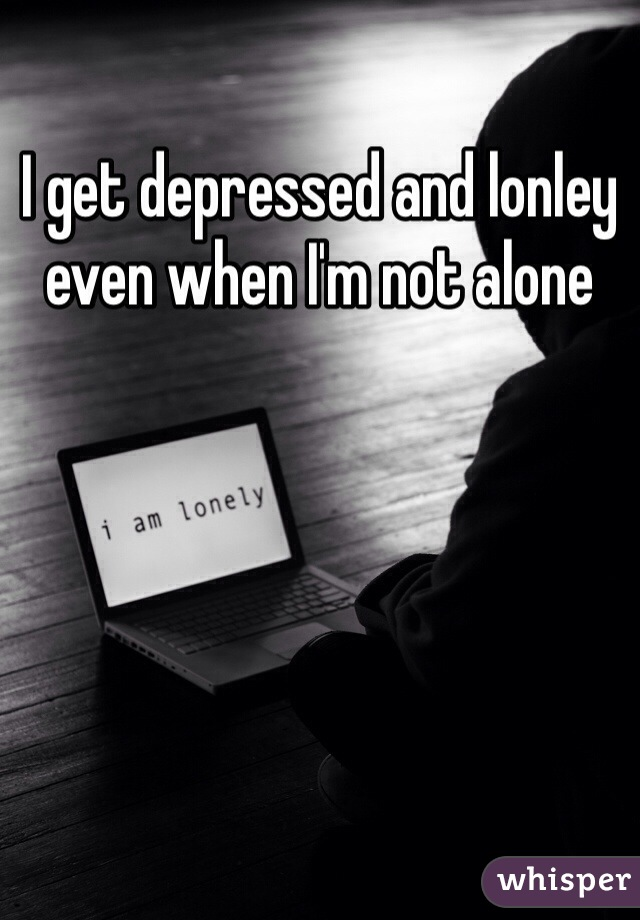 I get depressed and lonley even when I'm not alone