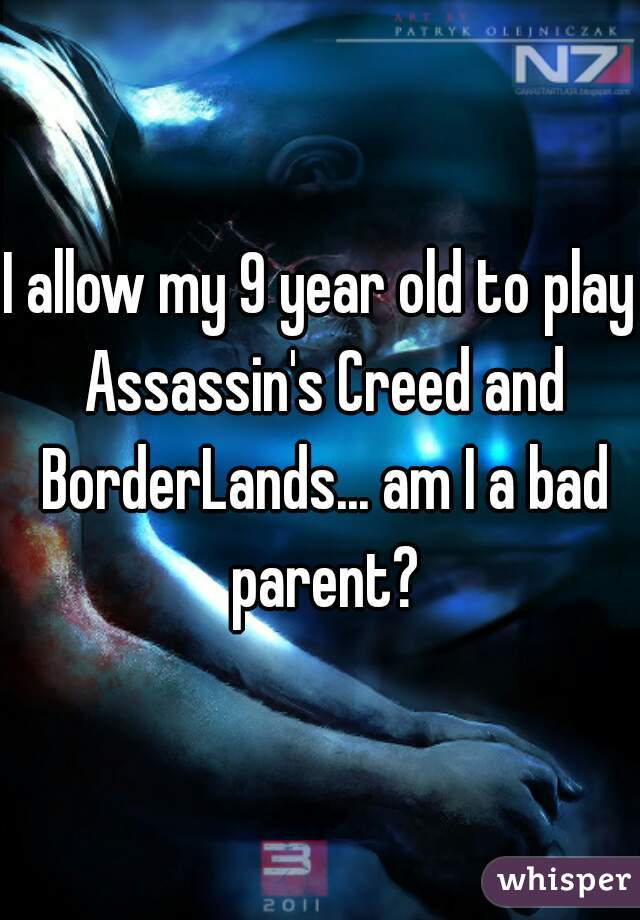 I allow my 9 year old to play Assassin's Creed and BorderLands... am I a bad parent?
