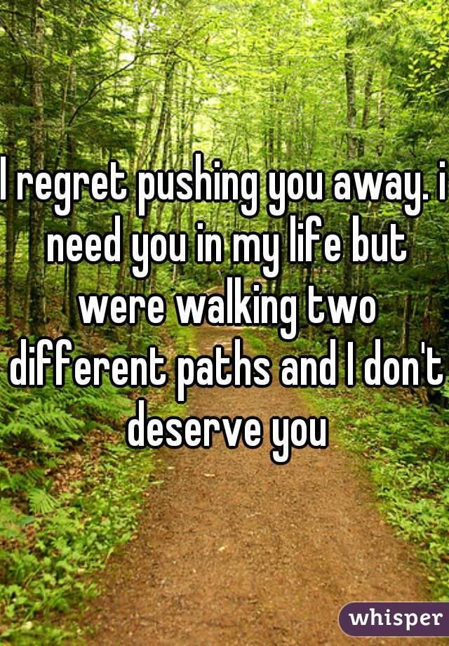 I regret pushing you away. i need you in my life but were walking two different paths and I don't deserve you