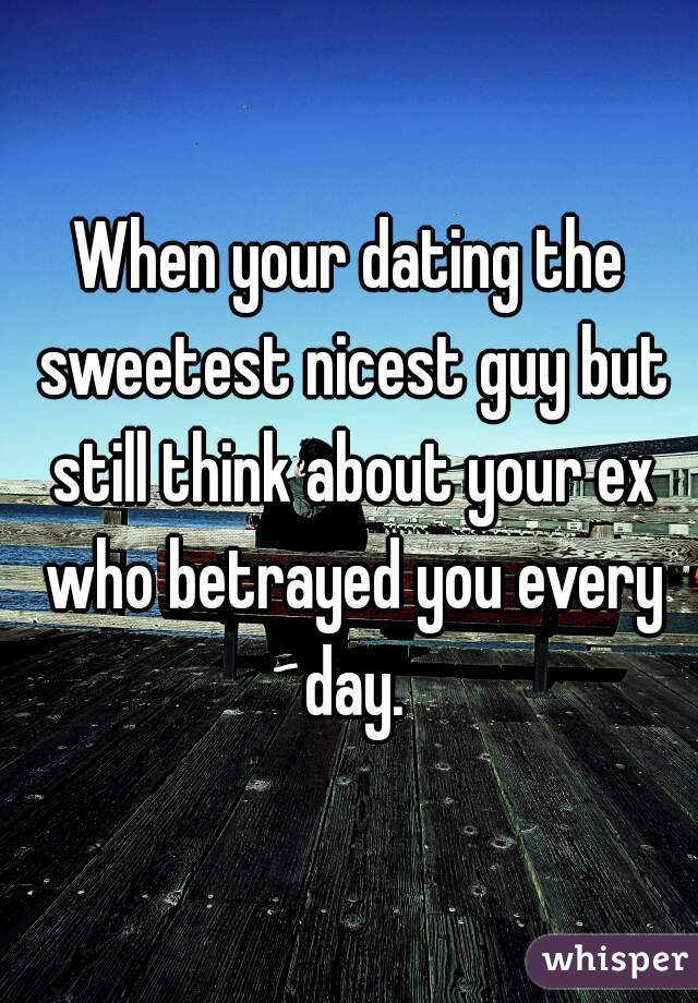 When your dating the sweetest nicest guy but still think about your ex who betrayed you every day.