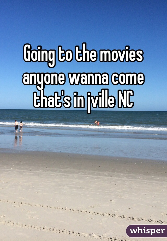 Going to the movies anyone wanna come that's in jville NC