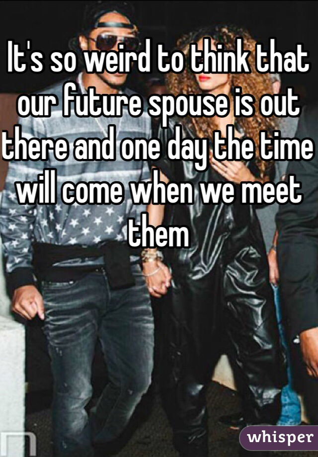 It's so weird to think that our future spouse is out there and one day the time will come when we meet them