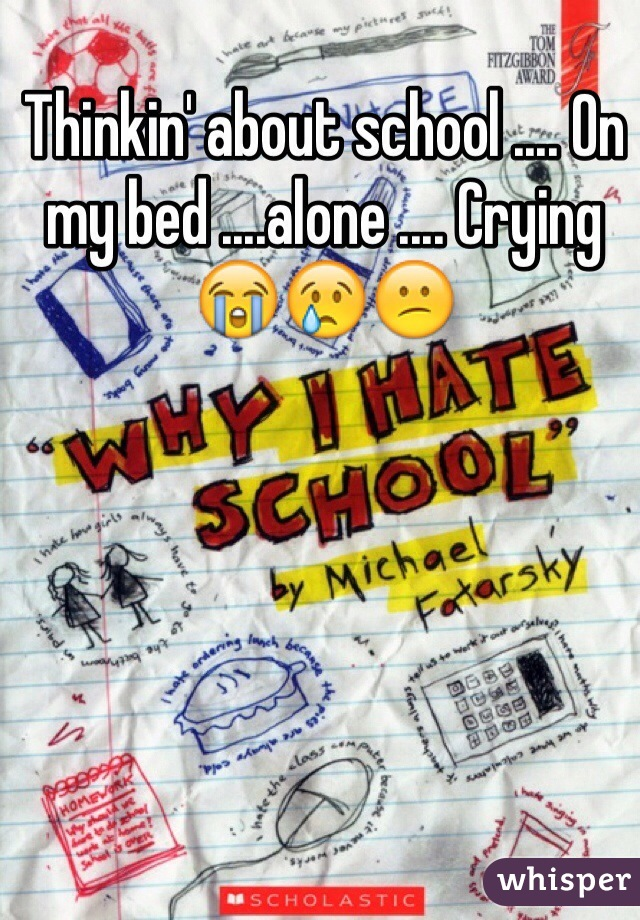 Thinkin' about school .... On my bed ....alone .... Crying 😭😢😕