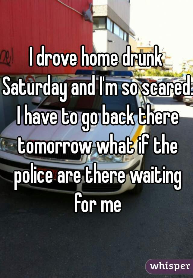 I drove home drunk Saturday and I'm so scared. I have to go back there tomorrow what if the police are there waiting for me
