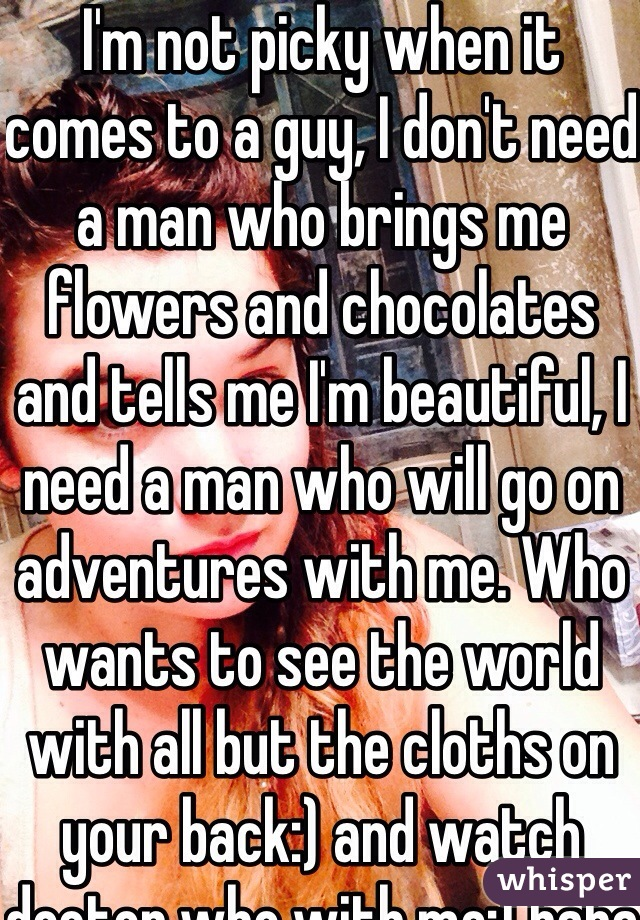 I'm not picky when it comes to a guy, I don't need a man who brings me flowers and chocolates and tells me I'm beautiful, I need a man who will go on adventures with me. Who wants to see the world with all but the cloths on your back:) and watch doctor who with me:) haha