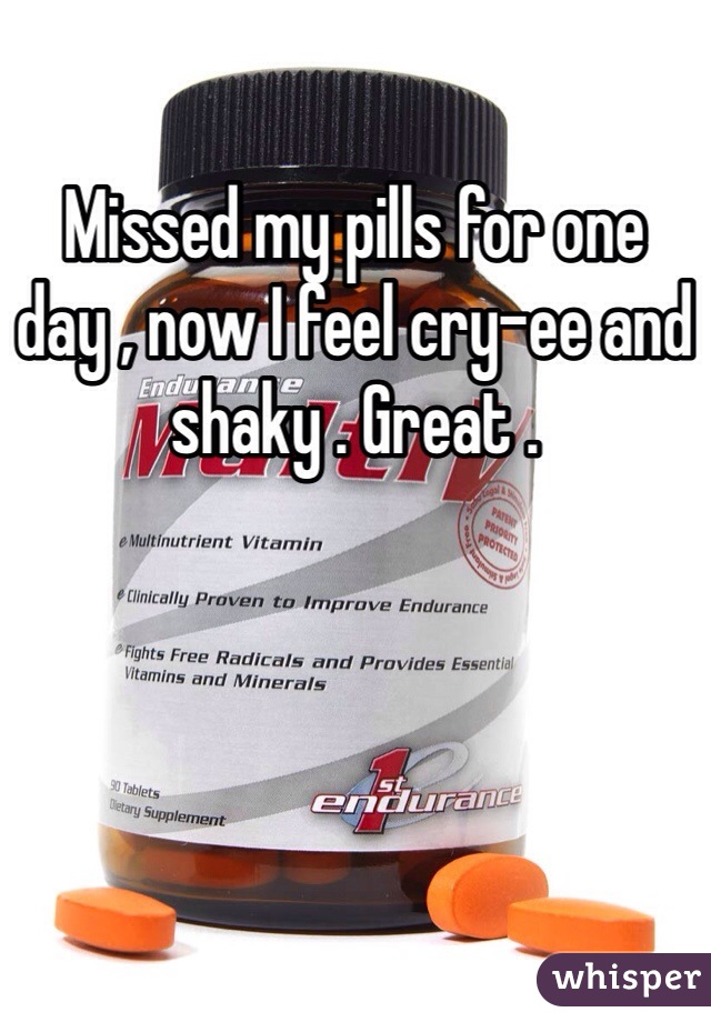 Missed my pills for one day , now I feel cry-ee and shaky . Great .
