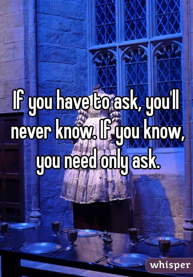 If you have to ask, you'll never know. If you know, you need only ask.