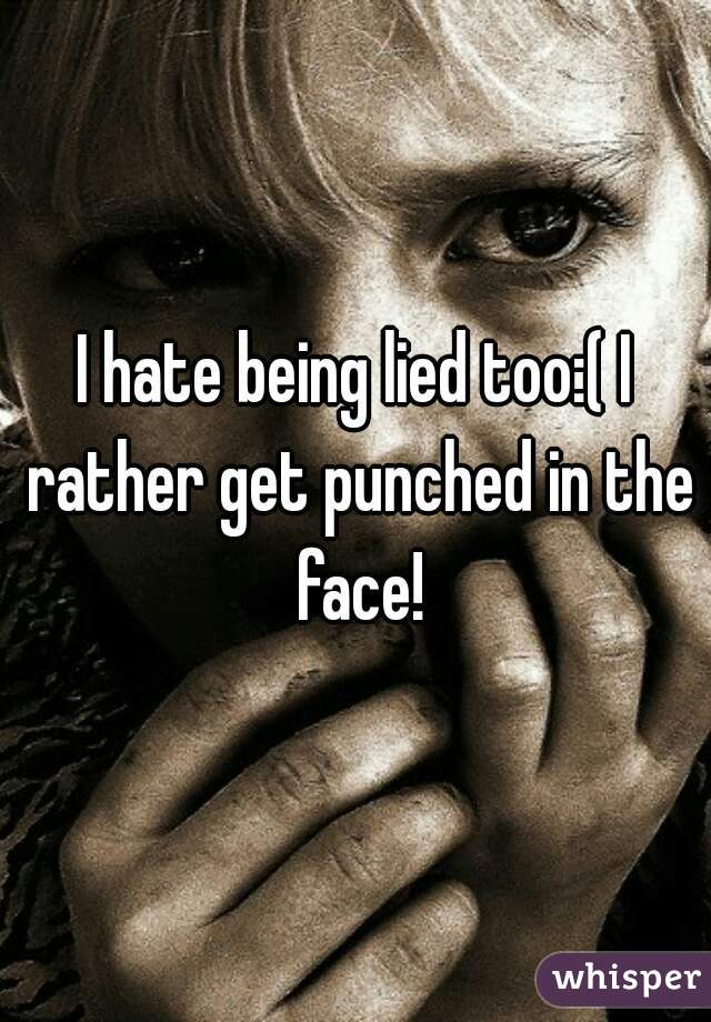 I hate being lied too:( I rather get punched in the face!