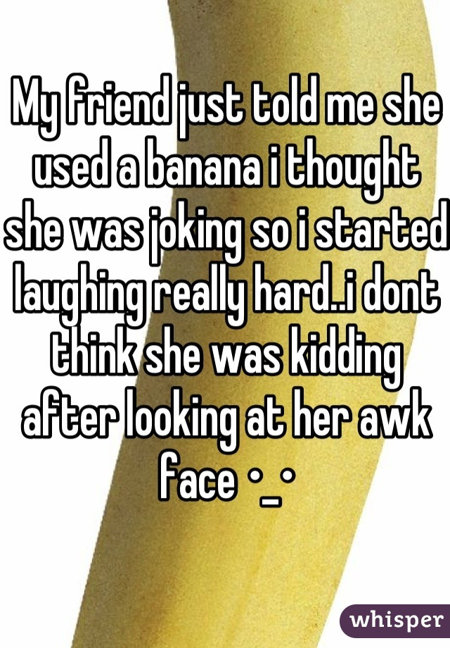 My friend just told me she used a banana i thought she was joking so i started laughing really hard..i dont think she was kidding after looking at her awk face •_•