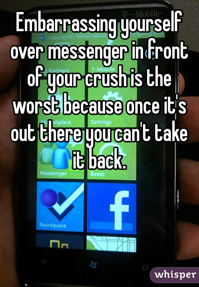 Embarrassing yourself over messenger in front of your crush is the worst because once it's out there you can't take it back.