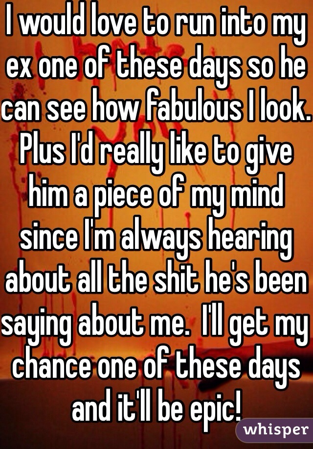I would love to run into my ex one of these days so he can see how fabulous I look.  Plus I'd really like to give him a piece of my mind since I'm always hearing about all the shit he's been saying about me.  I'll get my chance one of these days and it'll be epic!