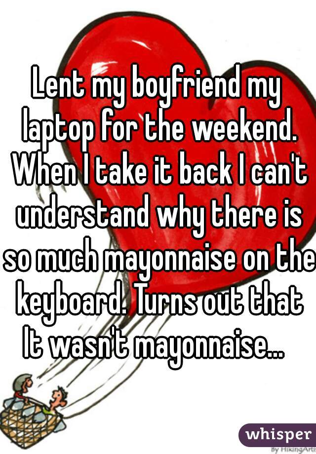 Lent my boyfriend my laptop for the weekend. When I take it back I can't understand why there is so much mayonnaise on the keyboard. Turns out that It wasn't mayonnaise...