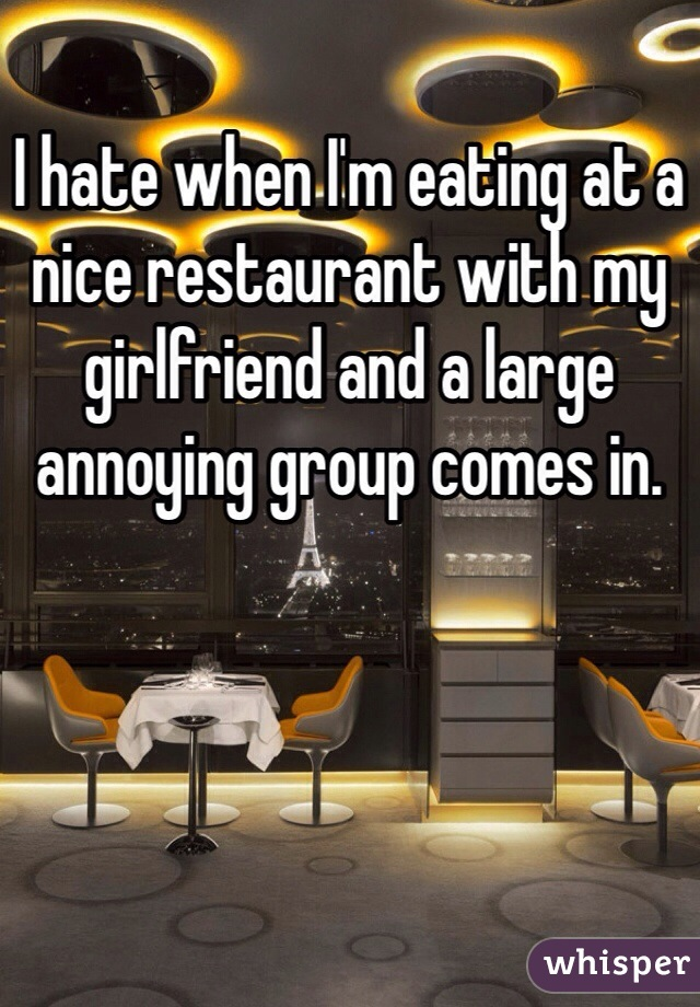 I hate when I'm eating at a nice restaurant with my girlfriend and a large annoying group comes in.