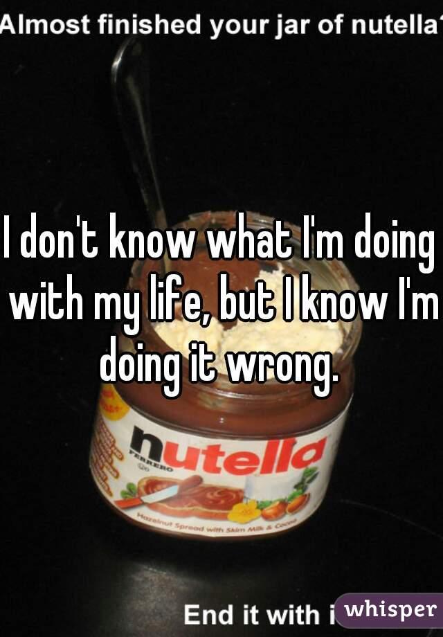 I don't know what I'm doing with my life, but I know I'm doing it wrong.