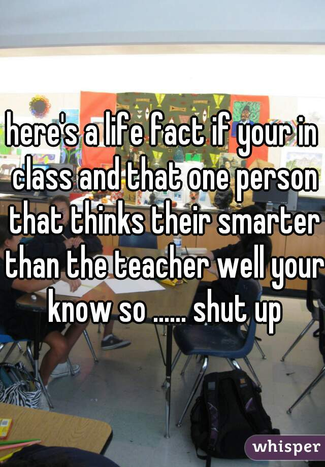 here's a life fact if your in class and that one person that thinks their smarter than the teacher well your know so ...... shut up