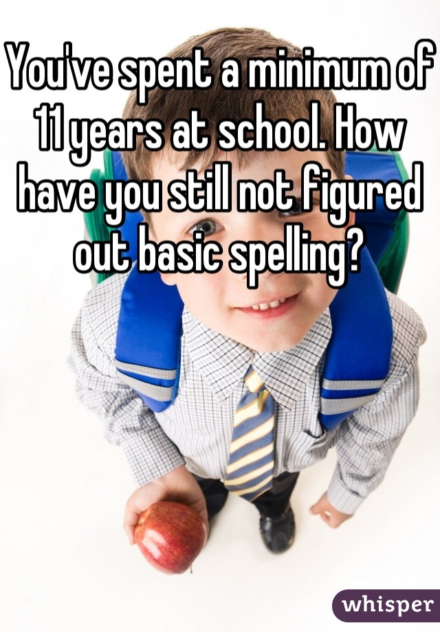 You've spent a minimum of 11 years at school. How have you still not figured out basic spelling?