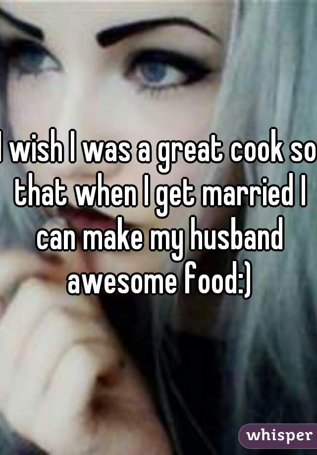 I wish I was a great cook so that when I get married I can make my husband awesome food:)