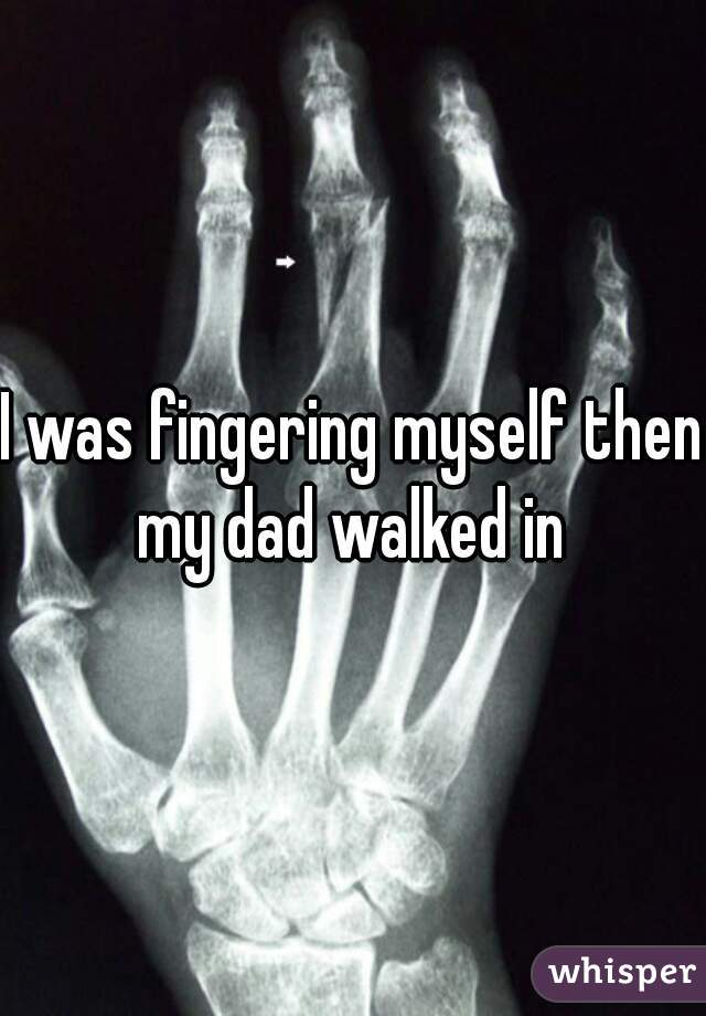 I was fingering myself then my dad walked in