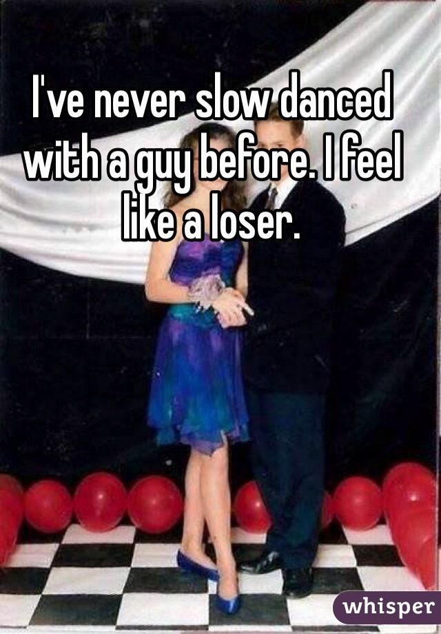 I've never slow danced with a guy before. I feel like a loser.