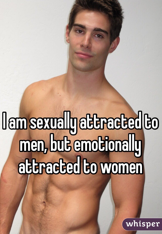 I am sexually attracted to men, but emotionally attracted to women