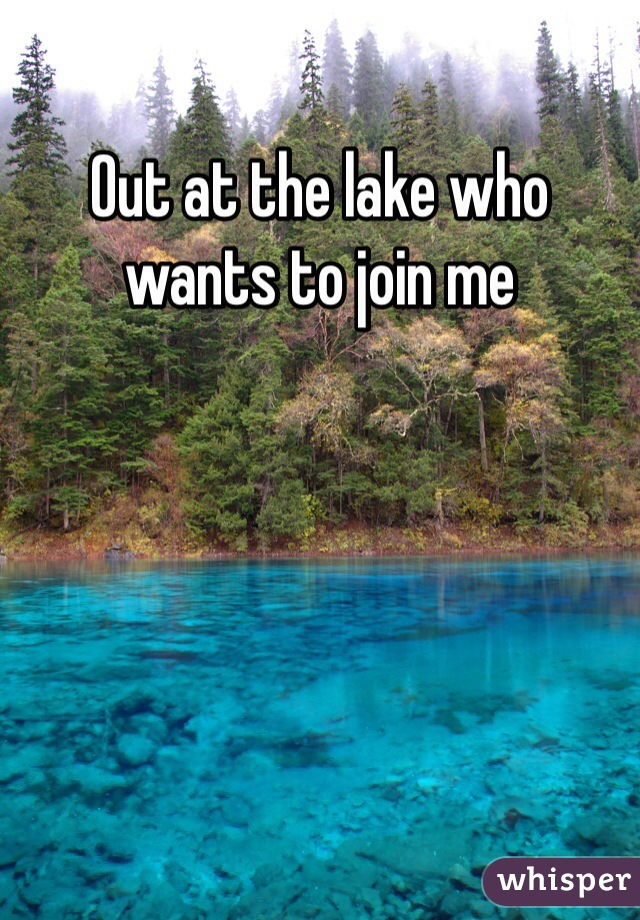 Out at the lake who wants to join me