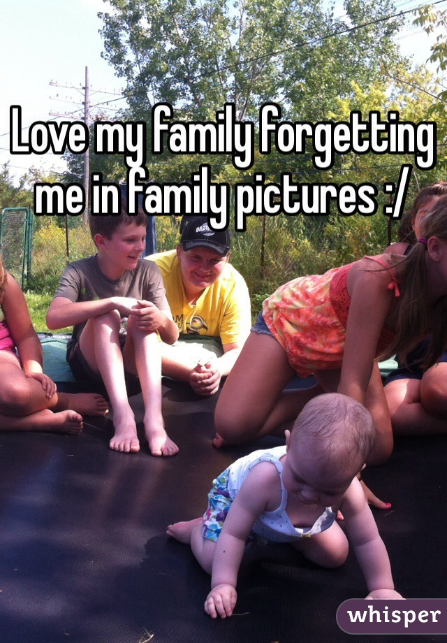 Love my family forgetting me in family pictures :/