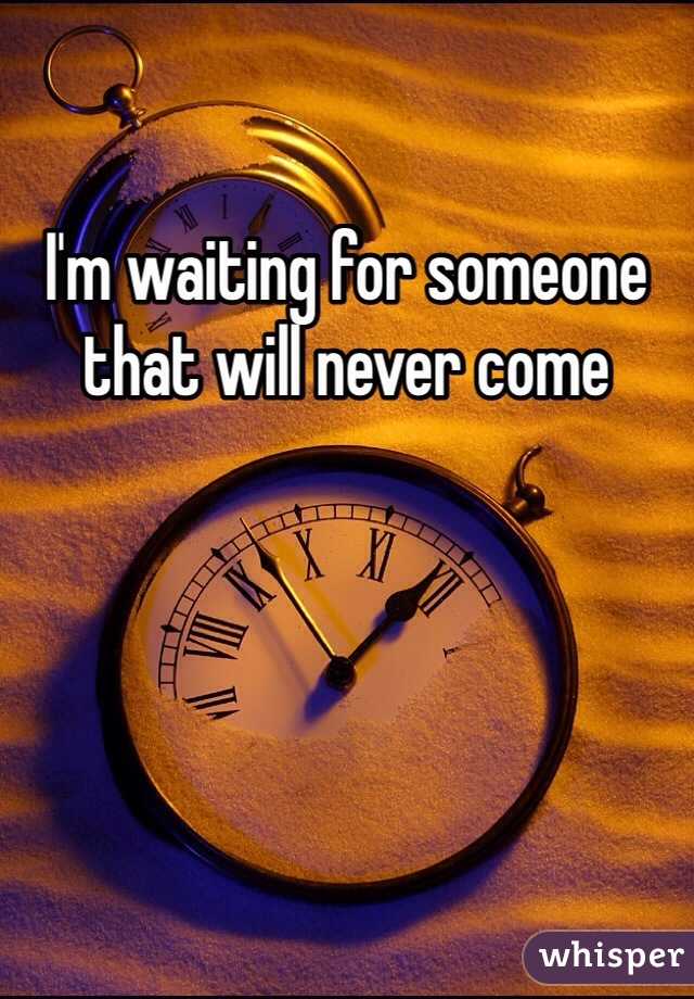 I'm waiting for someone that will never come