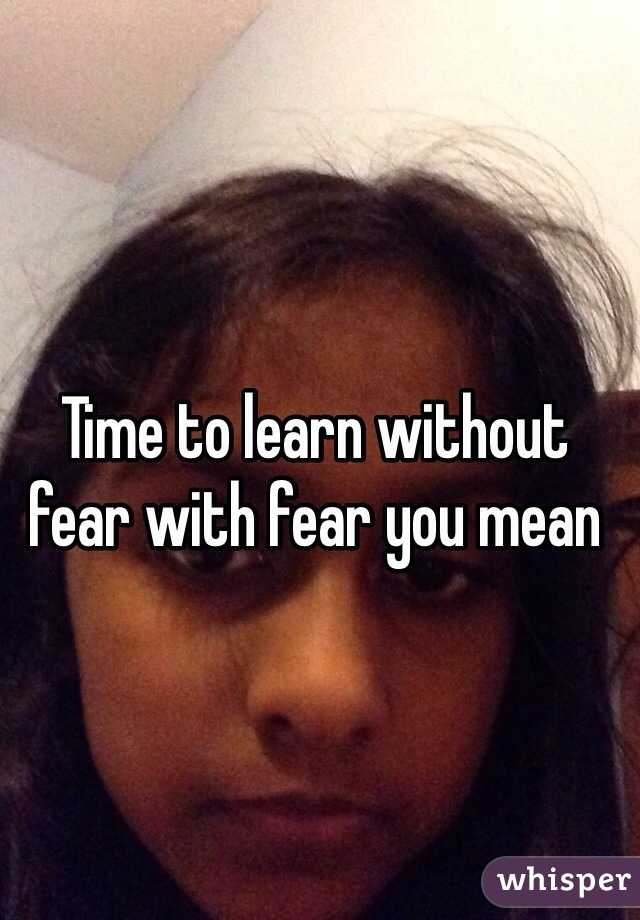 Time to learn without fear with fear you mean