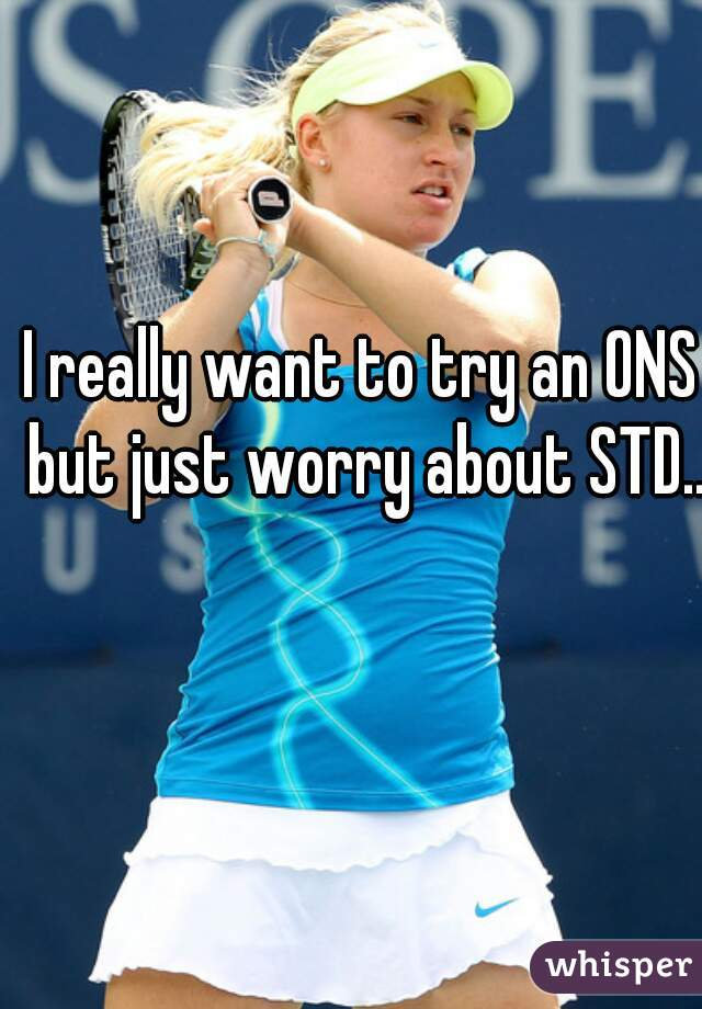 I really want to try an ONS but just worry about STD...