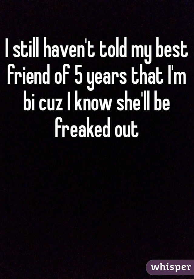 I still haven't told my best friend of 5 years that I'm bi cuz I know she'll be freaked out