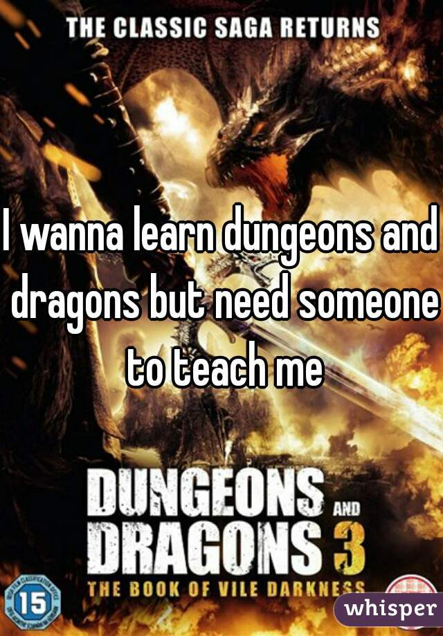 I wanna learn dungeons and dragons but need someone to teach me