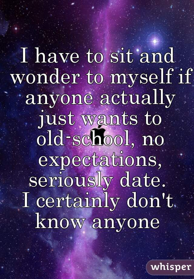 I have to sit and wonder to myself if anyone actually just wants to old-school, no expectations, seriously date.  I certainly don't know anyone