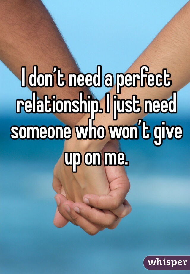 I don't need a perfect relationship. I just need someone who won't give up on me.