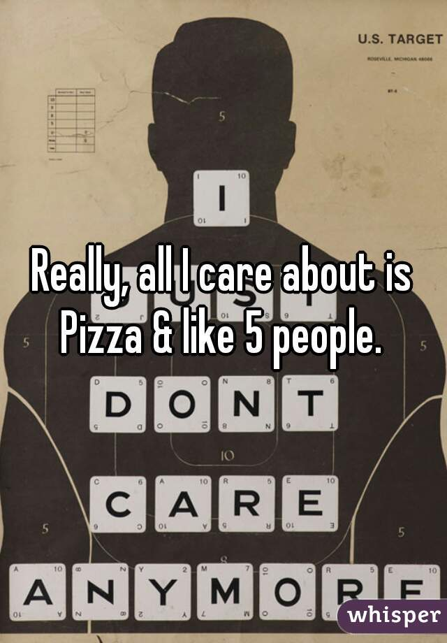 Really, all I care about is Pizza & like 5 people.