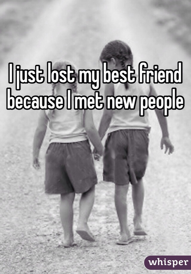 I just lost my best friend because I met new people