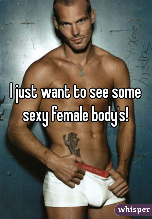 I just want to see some sexy female body's!
