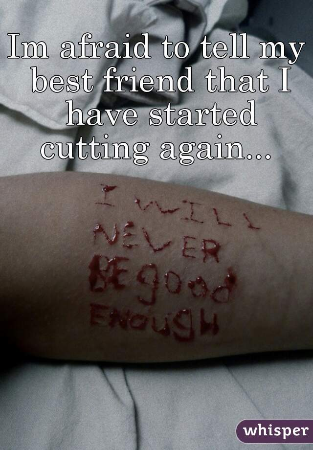 Im afraid to tell my best friend that I have started cutting again...