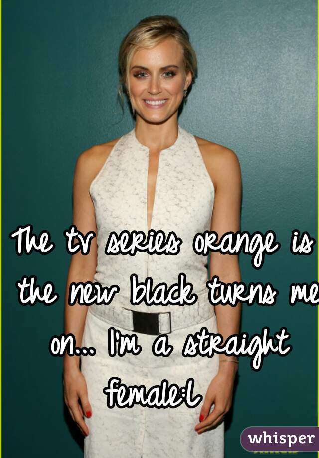 The tv series orange is the new black turns me on... I'm a straight female:L