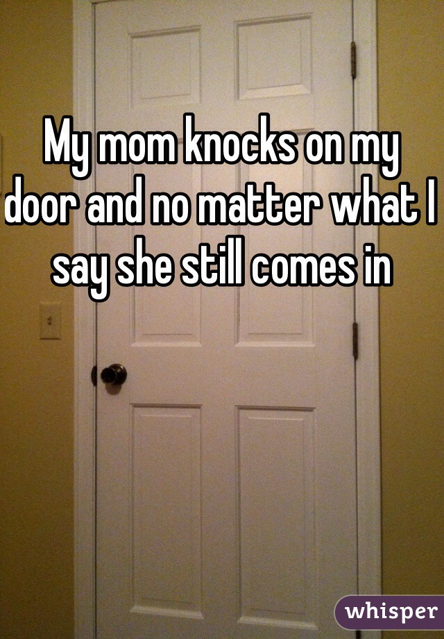 My mom knocks on my door and no matter what I say she still comes in