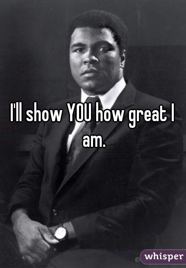 I'll show YOU how great I am.