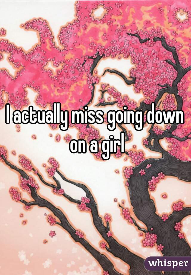 I actually miss going down on a girl