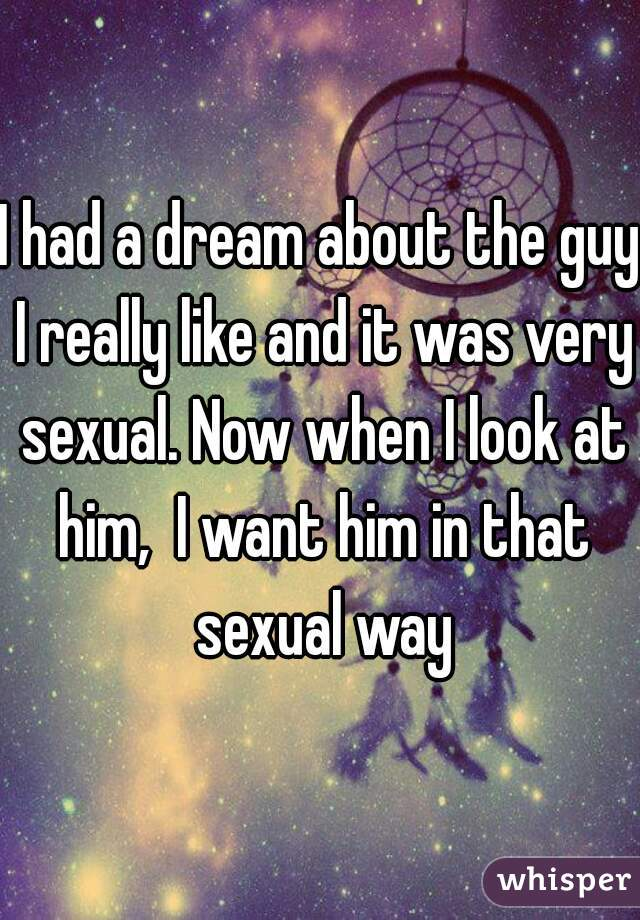 I had a dream about the guy I really like and it was very sexual. Now when I look at him,  I want him in that sexual way