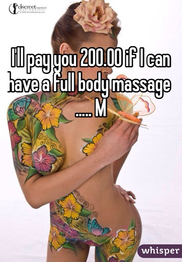 I'll pay you 200.00 if I can have a full body massage  ..... M