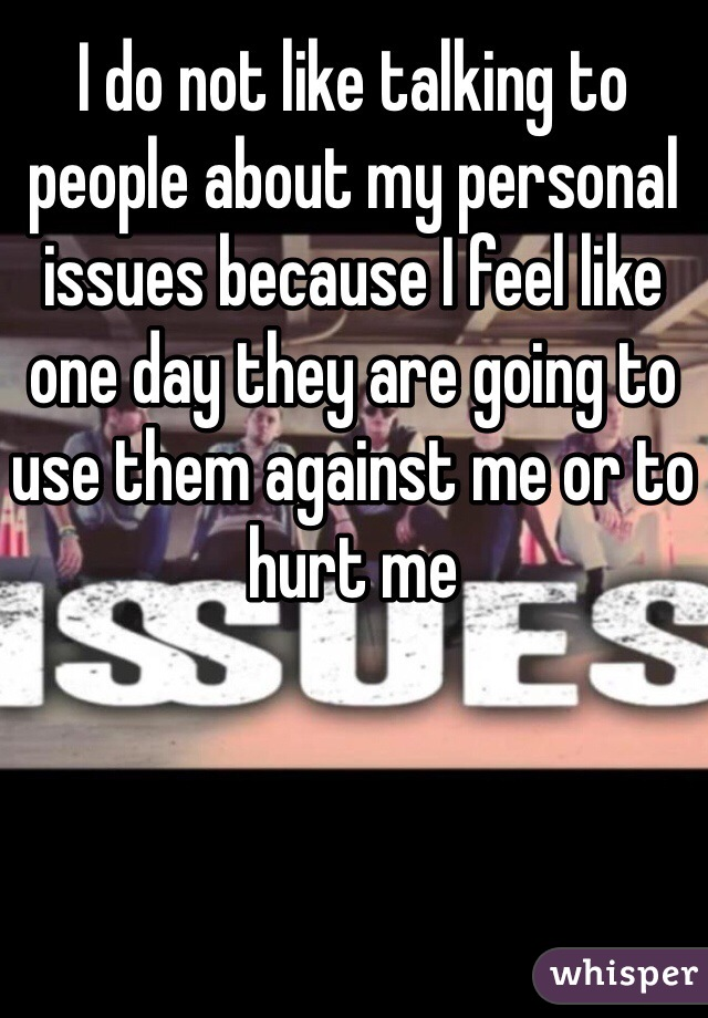 I do not like talking to people about my personal issues because I feel like one day they are going to use them against me or to hurt me
