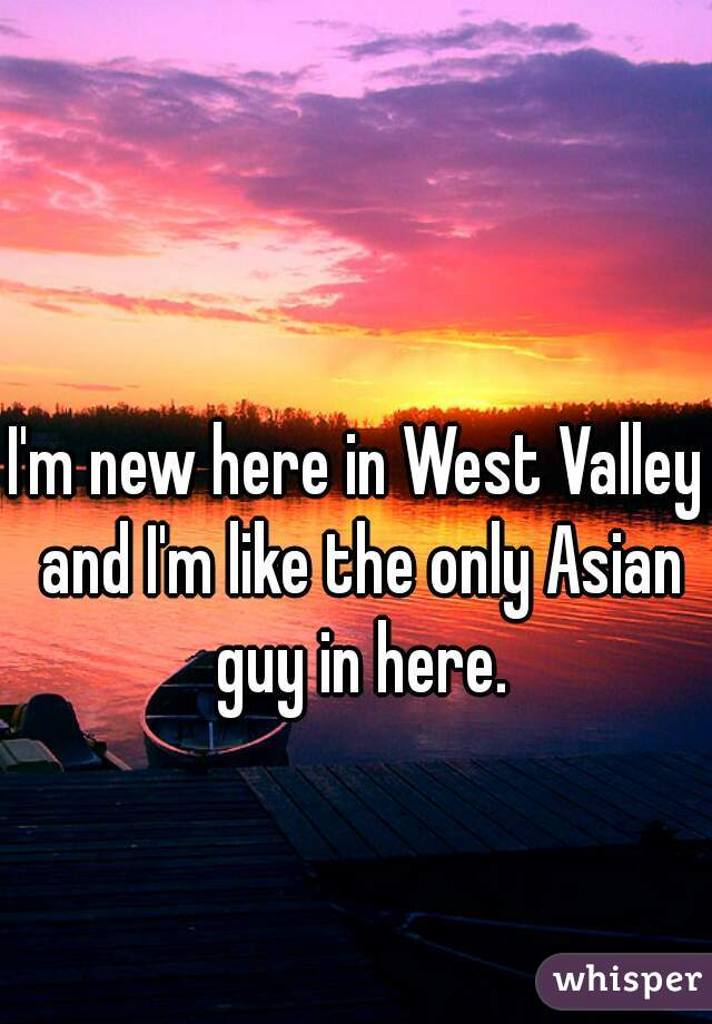 I'm new here in West Valley and I'm like the only Asian guy in here.