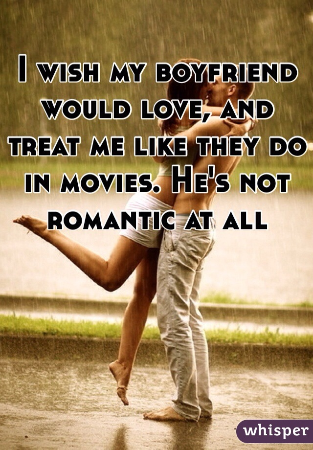 I wish my boyfriend would love, and treat me like they do in movies. He's not romantic at all