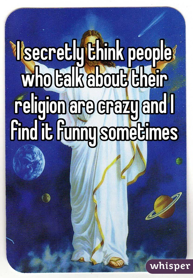 I secretly think people who talk about their religion are crazy and I find it funny sometimes