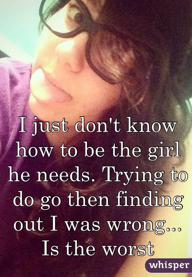 I just don't know how to be the girl he needs. Trying to do go then finding out I was wrong... Is the worst