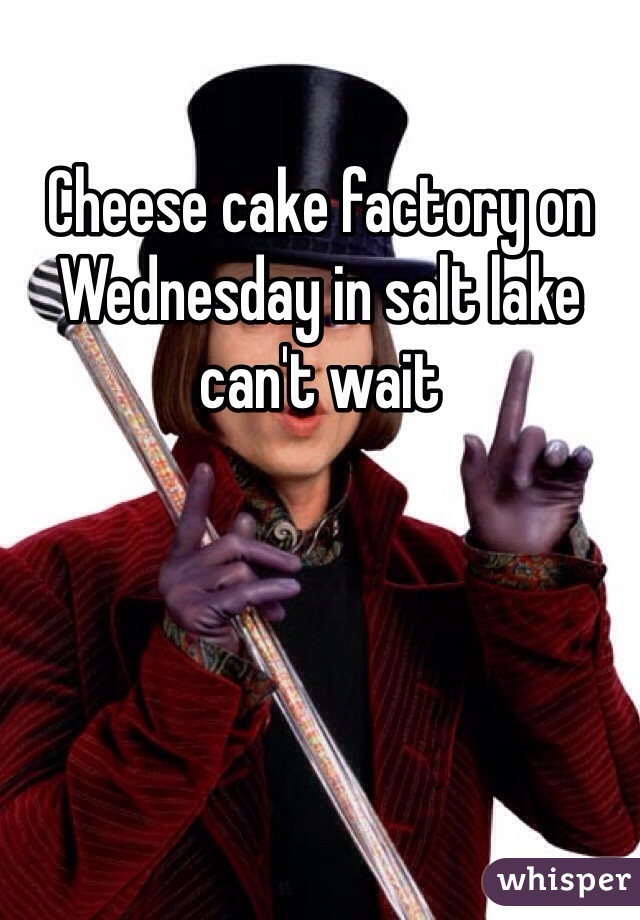 Cheese cake factory on Wednesday in salt lake can't wait