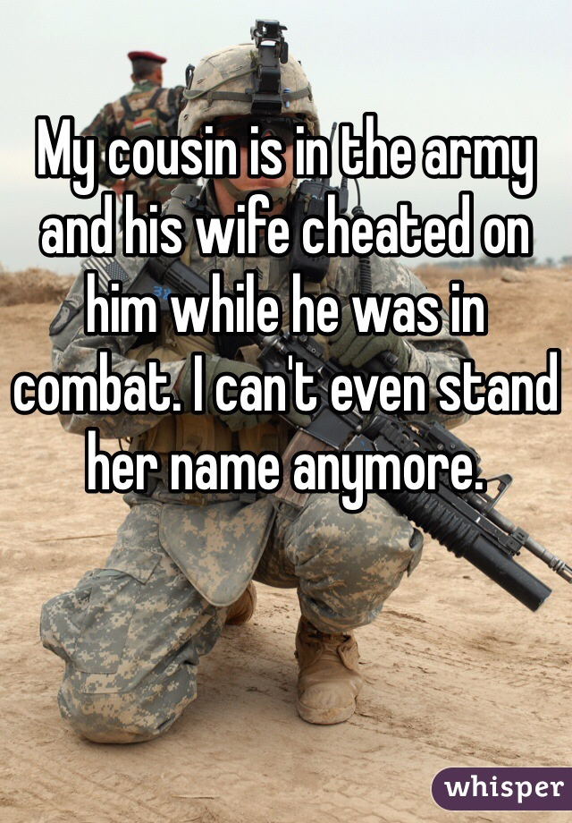 My cousin is in the army and his wife cheated on him while he was in combat. I can't even stand her name anymore.